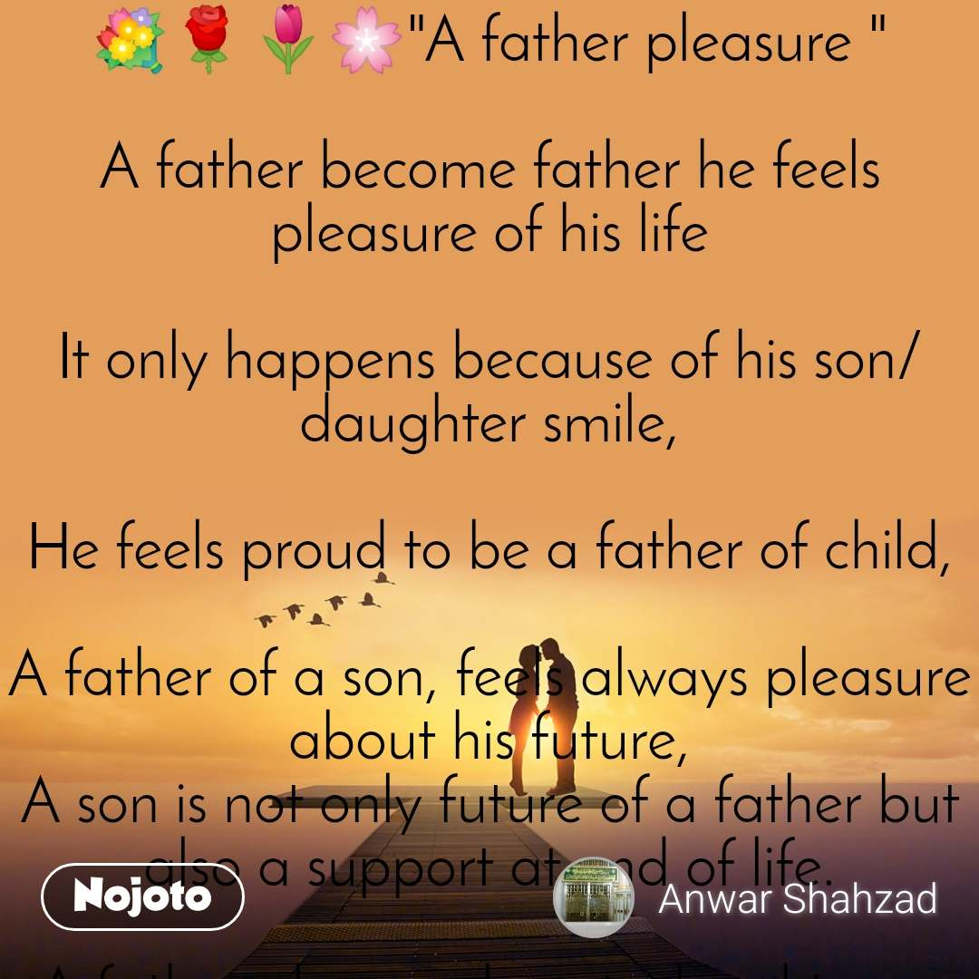 "💐🌹🌷🌸""A father pleasure ""  A father become father he feels pleasure of his life  It only happens because of his son/daughter smile,  He feels proud to be a father of child,  A father of a son, feels always pleasure about his future, A son is not only future of a father but also a support at end of life.  A father pleasure boost when his son got success in his life,  A father of a daughter make his feel proud of a father, Daughter keeps smiling all the day, keeps asking all the day,  A father never ever get tied of asking question demanding stuff from a daughter / son.  A father always fees pleasure when children demands something to him,  A father fees pleasure when her daughter wipe her tears after getting chocolate from his father.  A father can not measure pleasure of a father, when children hugs very tightly to him,  Sayed Shahzad Anwar ""Shaazi""🍇🍂🌺"