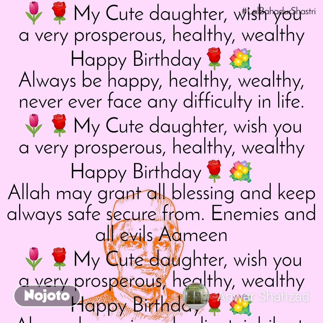 🌷🌹My Cute daughter, wish you a very prosperous, healthy, wealthy Happy Birthday🌹💐 Always be happy, healthy, wealthy, never ever face any difficulty in life. 🌷🌹My Cute daughter, wish you a very prosperous, healthy, wealthy Happy Birthday🌹💐 Allah may grant all blessing and keep always safe secure from. Enemies and all evils Aameen 🌷🌹My Cute daughter, wish you a very prosperous, healthy, wealthy Happy Birthday🌹💐 Always be a nice, obedient, jubilant, daughter my Cute Babu 🌷🌹My Cute daughter, wish you a very prosperous, healthy, wealthy Happy Birthday🌹💐 My wish with  core of heart, you always achieve  desired goal by mercy of Allah, Aameen, 💐🌹 🌷🌹My Cute daughter, wish you a very prosperous, healthy, wealthy Happy Birthday🌹💐 Always  be nice and humble, affectionate sisters for youngers 🌷🌹My Cute daughter, wish you a very prosperous, healthy, wealthy Happy Birthday🌹💐 Always be pious, punctual for Allah zikar, Salah 🌷🌹My Cute daughter, wish you a very prosperous, healthy, wealthy Happy Birthday🌹💐 A Father is father only then his daughter is daughter 🌷🌹My Cute daughter, wish you a very prosperous, healthy, wealthy Happy Birthday🌹💐   My Daughters Birthday Written by own Sayed Shahzad Anwar