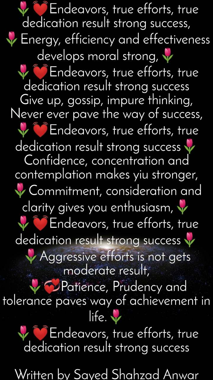 "🌷💓Endeavors, true efforts, true dedication result strong success, 🌷Energy, efficiency and effectiveness develops moral strong,🌷 🌷💓Endeavors, true efforts, true dedication result strong success Give up, gossip, impure thinking, Never ever pave the way of success, 🌷💓Endeavors, true efforts, true dedication result strong success🌷 Confidence, concentration and contemplation makes yiu stronger, 🌷Commitment, consideration and clarity gives you enthusiasm,🌷 🌷💓Endeavors, true efforts, true dedication result strong success🌷 🌷Aggressive efforts is not gets moderate result, 🌷💞Patience, Prudency and tolerance paves way of achievement in life.🌷 🌷💓Endeavors, true efforts, true dedication result strong success  Written by Sayed Shahzad Anwar ""Shaazi Panipati"""