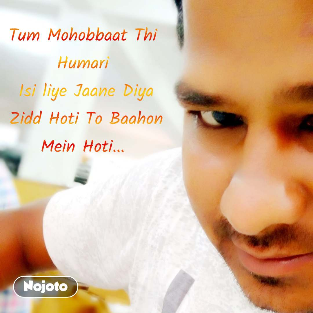 Tum Mohobbaat Thi  Humari  Isi liye Jaane Diya Zidd Hoti To Baahon Mein Hoti...