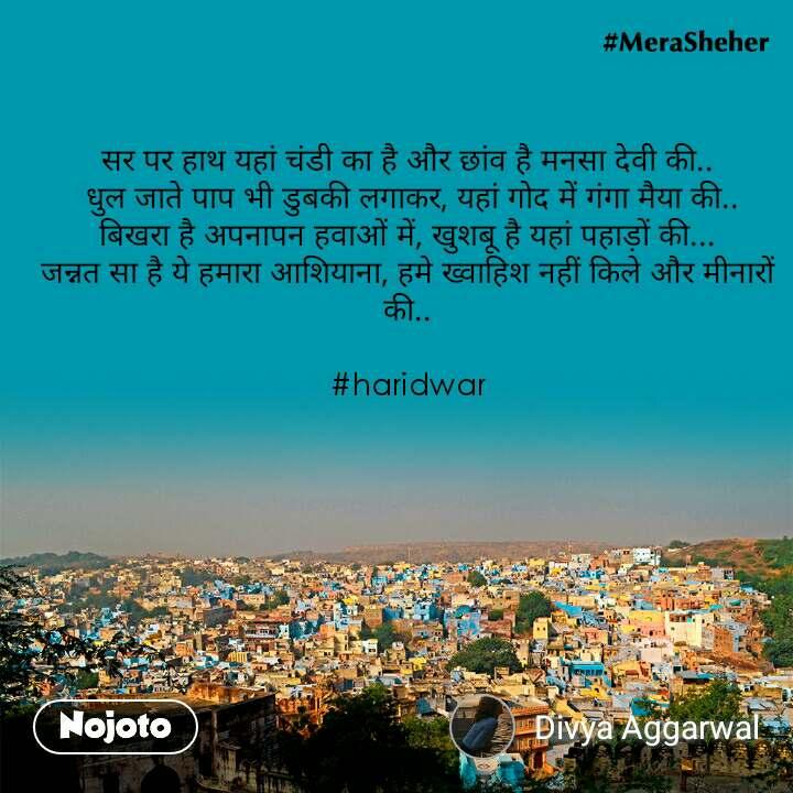 सर पर हाथ यहां चंडी का है और छांव है मनसा देवी की..  धुल जाते पाप भी डुबकी लगाकर, यहां गोद में गंगा मैया की.. बिखरा है अपनापन हवाओं में, खुशबू है यहां पहाड़ों की... जन्नत सा है ये हमारा आशियाना, हमे ख्वाहिश नहीं किले और मीनारों की..   #haridwar