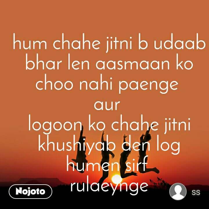 hum chahe jitni b udaab bhar len aasmaan ko choo nahi paenge  aur  logoon ko chahe jitni khushiyab den log humen sirf  rulaeynge