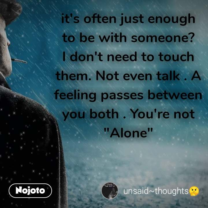 "it's often just enough to be with someone?I don't need to touch them. Not even talk . A feeling passes between you both . You're not ""Alone"""