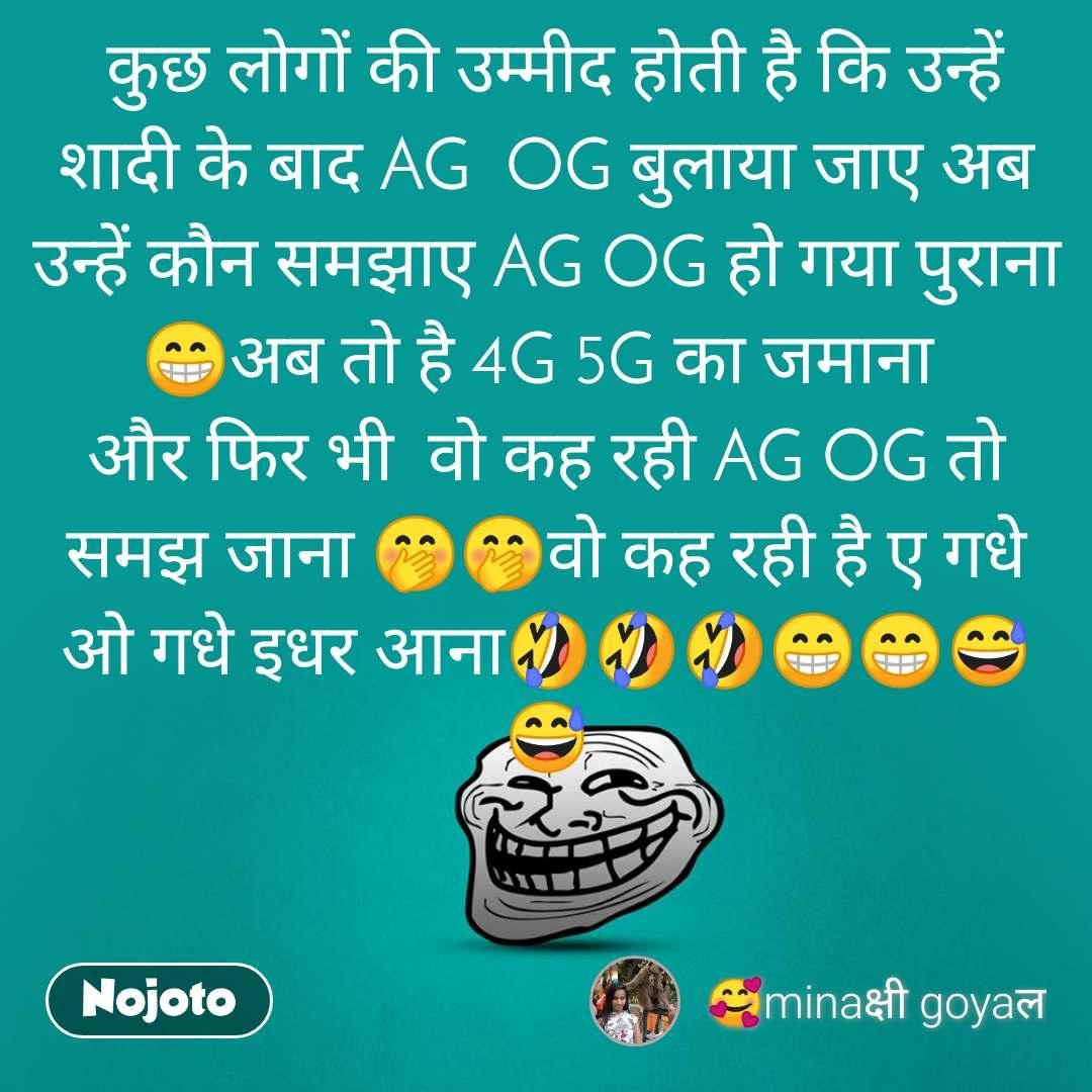 कुछ लोगों की उम्मीद होती है कि उन्हें शादी के बाद AG  OG बुलाया जाए अब उन्हें कौन समझाए AG OG हो गया पुराना 😁अब तो है 4G 5G का जमाना  और फिर भी  वो कह रही AG OG तो समझ जाना 🤭🤭वो कह रही है ए गधे ओ गधे इधर आना🤣🤣🤣😁😁😅😅