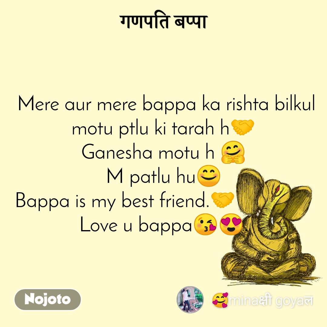 गणपति बप्पा  Mere aur mere bappa ka rishta bilkul motu ptlu ki tarah h🤝 Ganesha motu h 🤗 M patlu hu😊 Bappa is my best friend.🤝                Love u bappa😘😍.