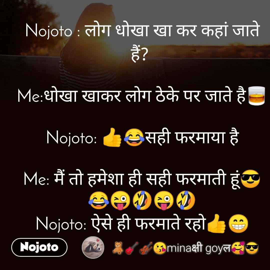 Nojoto : लोग धोखा खा कर कहां जाते हैं?   Me:धोखा खाकर लोग ठेके पर जाते है🥃  Nojoto: 👍😂सही फरमाया है  Me: मैं तो हमेशा ही सही फरमाती हूं😎 😂😜🤣😜🤣 Nojoto: ऐसे ही फरमाते रहो👍😁