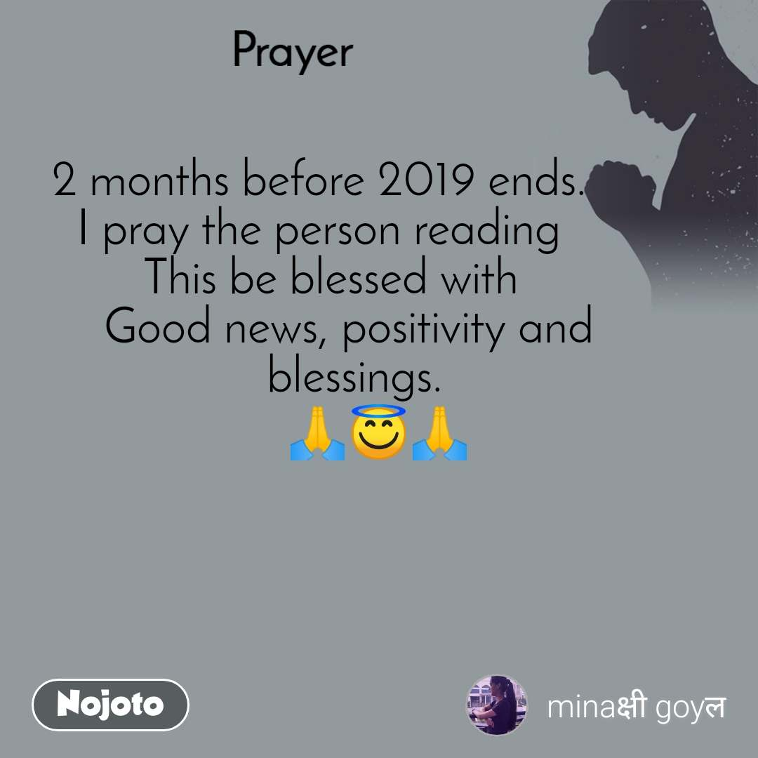 Prayer         2 months before 2019 ends.           I pray the person reading           This be blessed with         Good news, positivity and      blessings.     🙏😇🙏