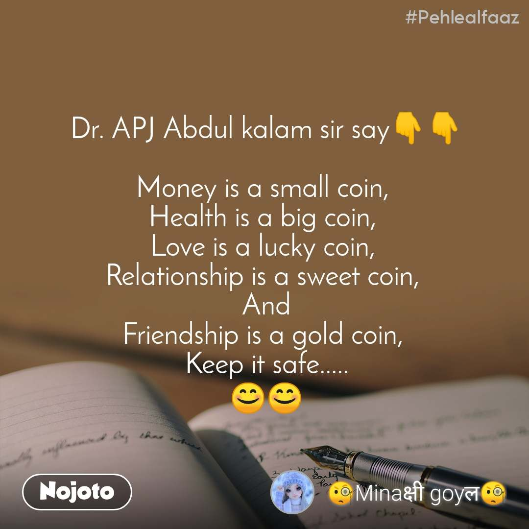 #Pehlealfaaz Dr. APJ Abdul kalam sir say👇👇  Money is a small coin,  Health is a big coin,  Love is a lucky coin,  Relationship is a sweet coin,  And Friendship is a gold coin,  Keep it safe..... 😊😊