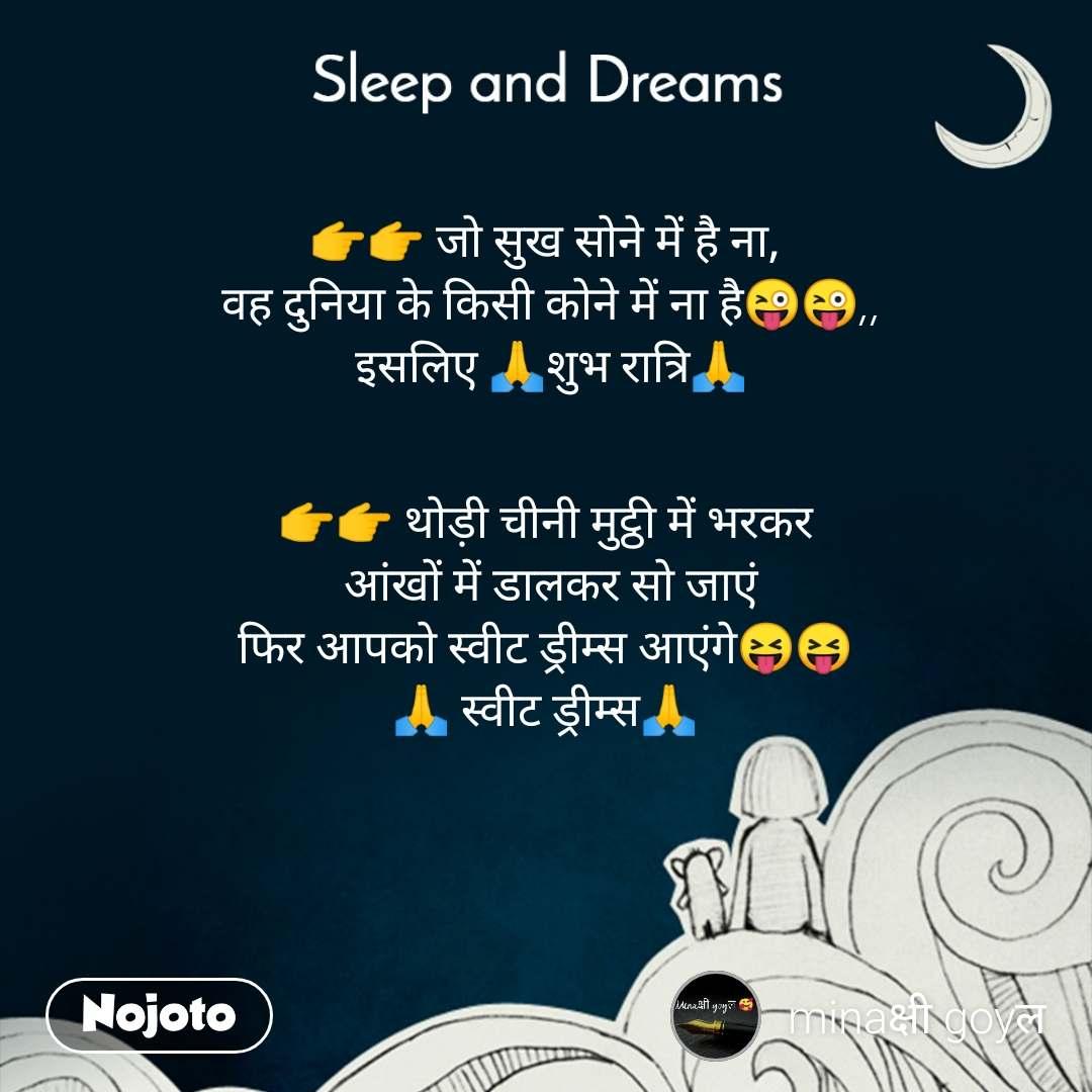 Sleep and Dreams  👉👉 जो सुख सोने में है ना,   वह दुनिया के किसी कोने में ना है😜😜,,  इसलिए 🙏शुभ रात्रि🙏   👉👉 थोड़ी चीनी मुट्ठी में भरकर  आंखों में डालकर सो जाएं  फिर आपको स्वीट ड्रीम्स आएंगे😝😝  🙏 स्वीट ड्रीम्स🙏