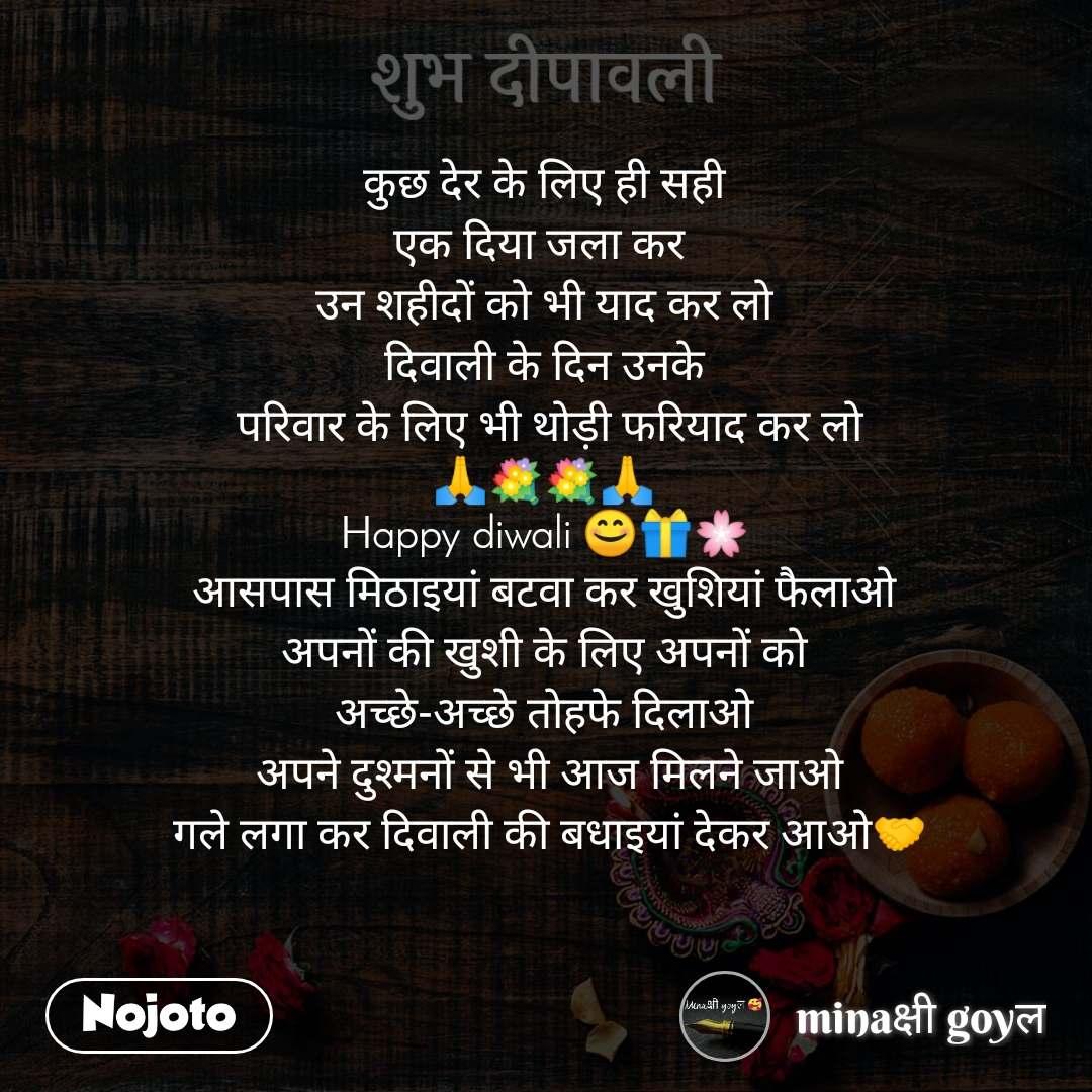 शुभ दीपावली      कुछ देर के लिए ही सही  एक दिया जला कर  उन शहीदों को भी याद कर लो  दिवाली के दिन उनके   परिवार के लिए भी थोड़ी फरियाद कर लो 🙏💐💐🙏 Happy diwali 😊🎁🌸 आसपास मिठाइयां बटवा कर खुशियां फैलाओ  अपनों की खुशी के लिए अपनों को  अच्छे-अच्छे तोहफे दिलाओ  अपने दुश्मनों से भी आज मिलने जाओ  गले लगा कर दिवाली की बधाइयां देकर आओ🤝