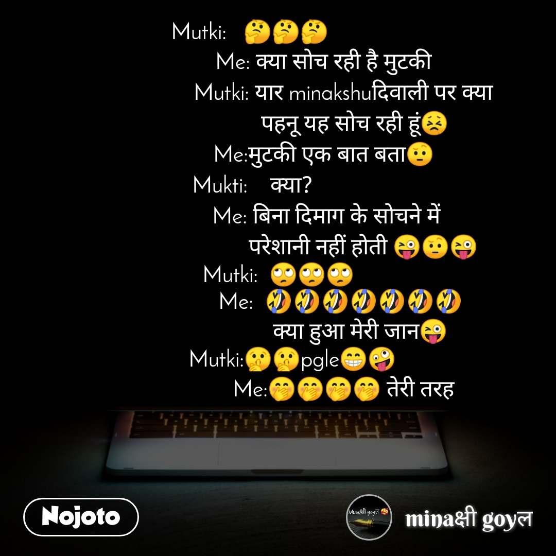 Mutki:   🤔🤔🤔                           Me: क्या सोच रही है मुटकी                        Mutki: यार minakshuदिवाली पर क्या                            पहनू यह सोच रही हूं😣                 Me:मुटकी एक बात बता🤨                Mukti:    क्या?                                                Me: बिना दिमाग के सोचने में                                      परेशानी नहीं होती 😜🤨😜  Mutki:  🙄🙄🙄                       Me:  🤣🤣🤣🤣🤣🤣🤣                              क्या हुआ मेरी जान😜      Mutki:🤫🤫pgle😁🤪                        Me:🤭🤭🤭🤭 तेरी तरह