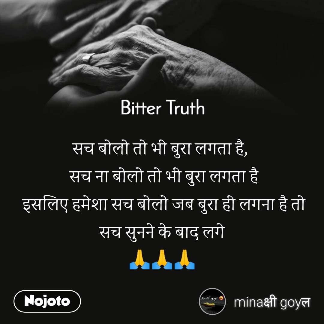 Bitter Truth     सच बोलो तो भी बुरा लगता है,   सच ना बोलो तो भी बुरा लगता है  इसलिए हमेशा सच बोलो जब बुरा ही लगना है तो सच सुनने के बाद लगे 🙏🙏🙏