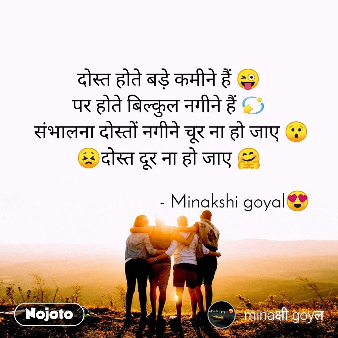 दोस्त होते बड़े कमीने हैं 😜 पर होते बिल्कुल नगीने हैं 💫  संभालना दोस्तों नगीने चूर ना हो जाए 😯 😣दोस्त दूर ना हो जाए 🤗                              - Minakshi goyal😍
