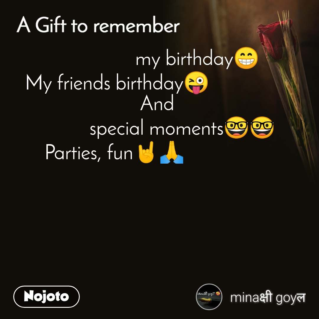 A gift to remember                                                         my birthday😁             My friends birthday😜                              And           special moments🤓🤓 Parties, fun🤘🙏                                                                                😎😎😎