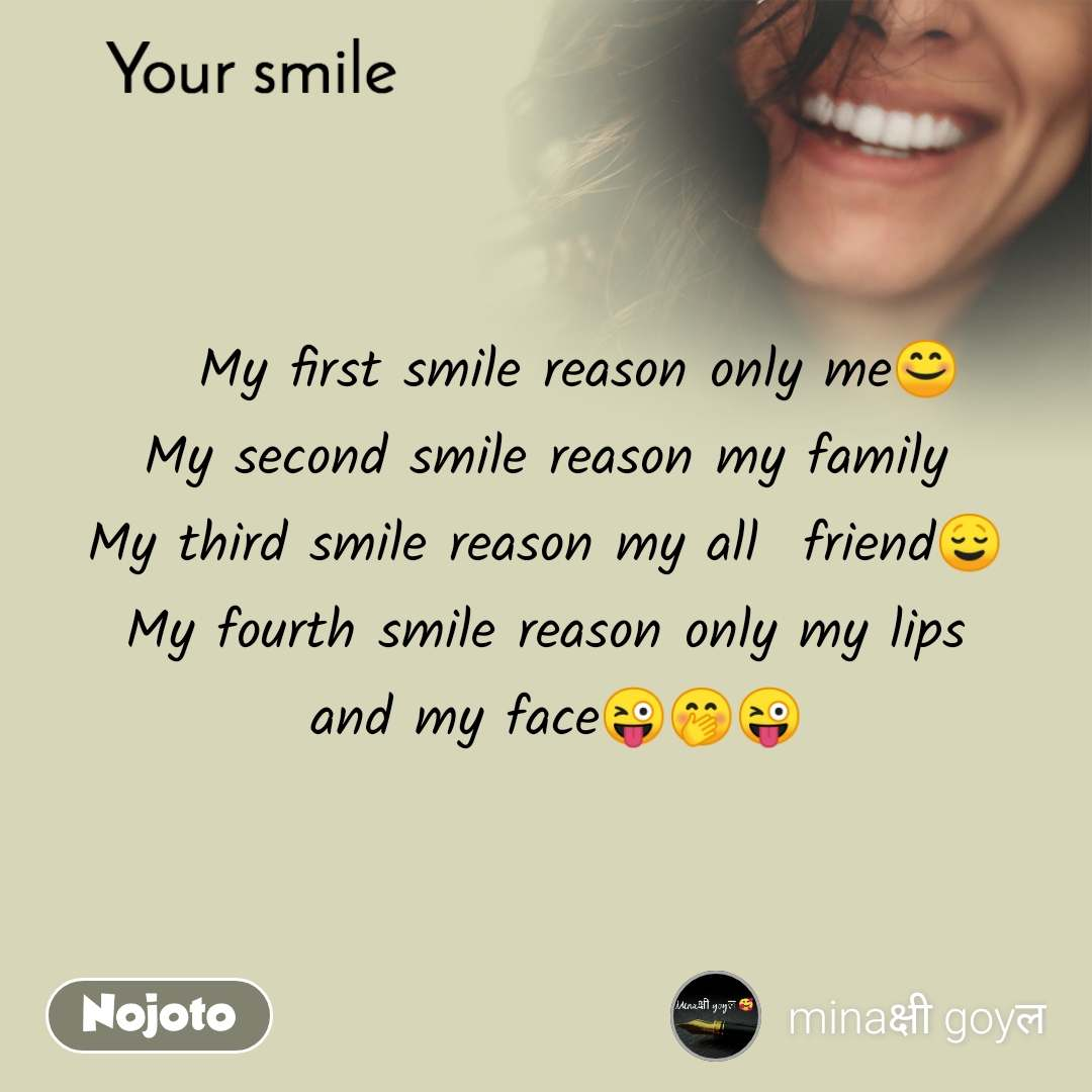 Your smile     My first smile reason only me😊 My second smile reason my family My third smile reason my all  friend😌 My fourth smile reason only my lips  and my face😜🤭😜