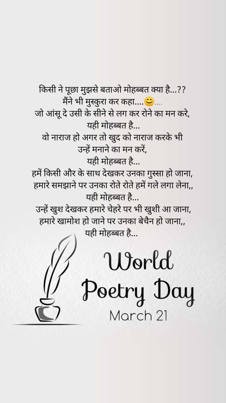 World Poetry Day 21 March          किसी ने पूछा मुझसे बताओ मोहब्बत क्या है...??  मैंने भी मुस्कुरा कर कहा....😊....   जो आंसू दे उसी के सीने से लग कर रोने का मन करे,   यही मोहब्बत है... वो नाराज हो अगर तो खुद को नाराज करके भी  उन्हें मनाने का मन करें,   यही मोहब्बत है...  हमें किसी और के साथ देखकर उनका गुस्सा हो जाना,    हमारे समझाने पर उनका रोते रोते हमें गले लगा लेना,,  यही मोहब्बत है...   उन्हें खुश देखकर हमारे चेहरे पर भी खुशी आ जाना,   हमारे खामोश हो जाने पर उनका बेचैन हो जाना,,  यही मोहब्बत है...