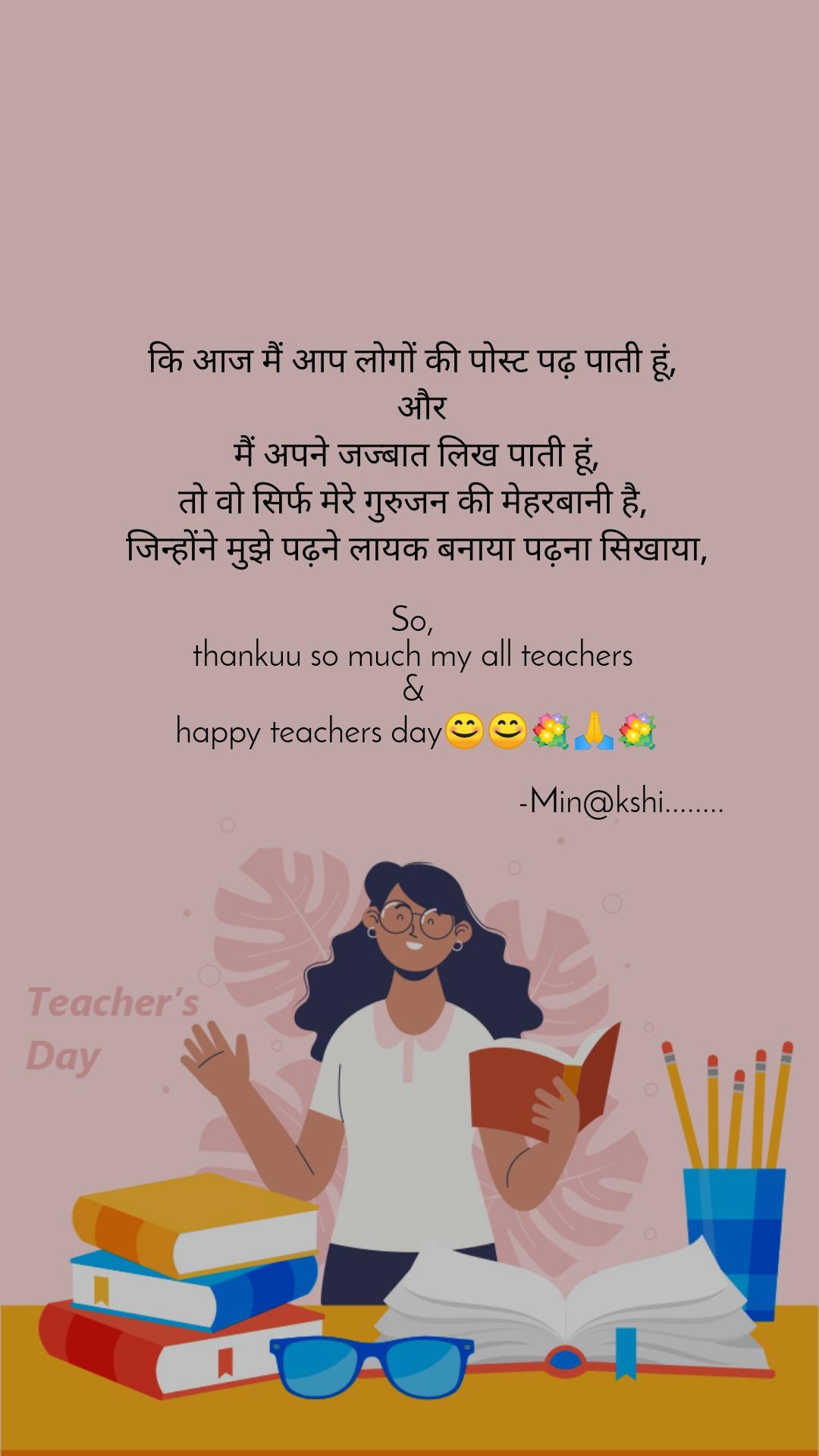 कि आज मैं आप लोगों की पोस्ट पढ़ पाती हूं,   और  मैं अपने जज्बात लिख पाती हूं,  तो वो सिर्फ मेरे गुरुजन की मेहरबानी है,   जिन्होंने मुझे पढ़ने लायक बनाया पढ़ना सिखाया,   So,  thankuu so much my all teachers  &  happy teachers day😊😊💐🙏💐                                                   -Min@kshi........
