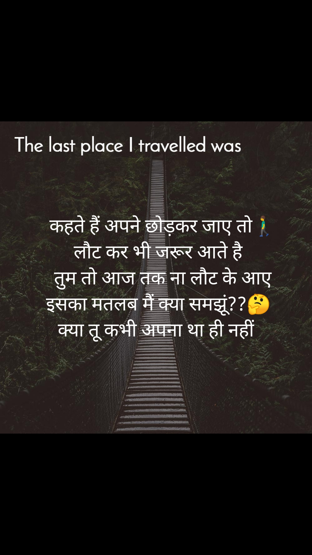The last place I traveled was    कहते हैं अपने छोड़कर जाए तो🚶♂️  लौट कर भी जरूर आते है    तुम तो आज तक ना लौट के आए  इसका मतलब मैं क्या समझूं??🤔 क्या तू कभी अपना था ही नहीं