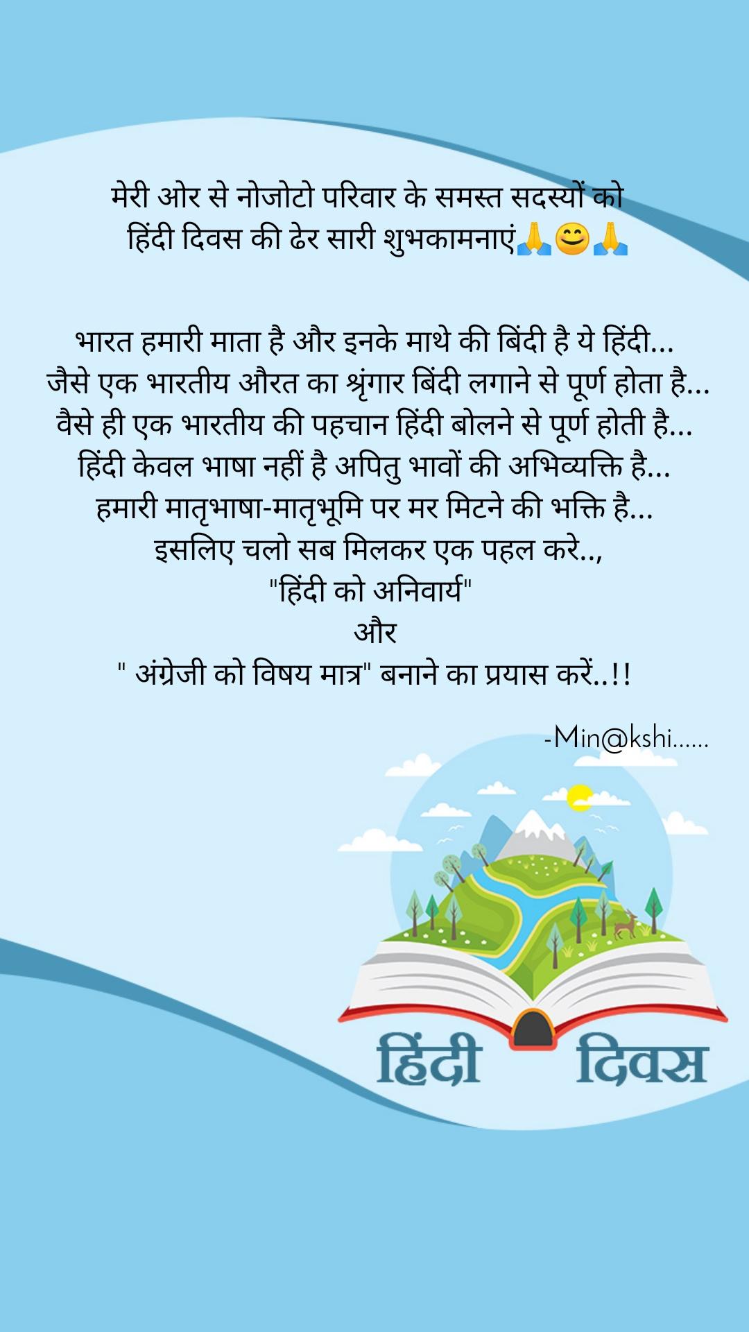 """मेरी ओर से नोजोटो परिवार के समस्त सदस्यों को     हिंदी दिवस की ढेर सारी शुभकामनाएं🙏😊🙏    भारत हमारी माता है और इनके माथे की बिंदी है ये हिंदी...   जैसे एक भारतीय औरत का श्रृंगार बिंदी लगाने से पूर्ण होता है... वैसे ही एक भारतीय की पहचान हिंदी बोलने से पूर्ण होती है... हिंदी केवल भाषा नहीं है अपितु भावों की अभिव्यक्ति है... हमारी मातृभाषा-मातृभूमि पर मर मिटने की भक्ति है...  इसलिए चलो सब मिलकर एक पहल करे.., """"हिंदी को अनिवार्य""""  और """" अंग्रेजी को विषय मात्र"""" बनाने का प्रयास करें..!!                                                                     -Min@kshi......"""