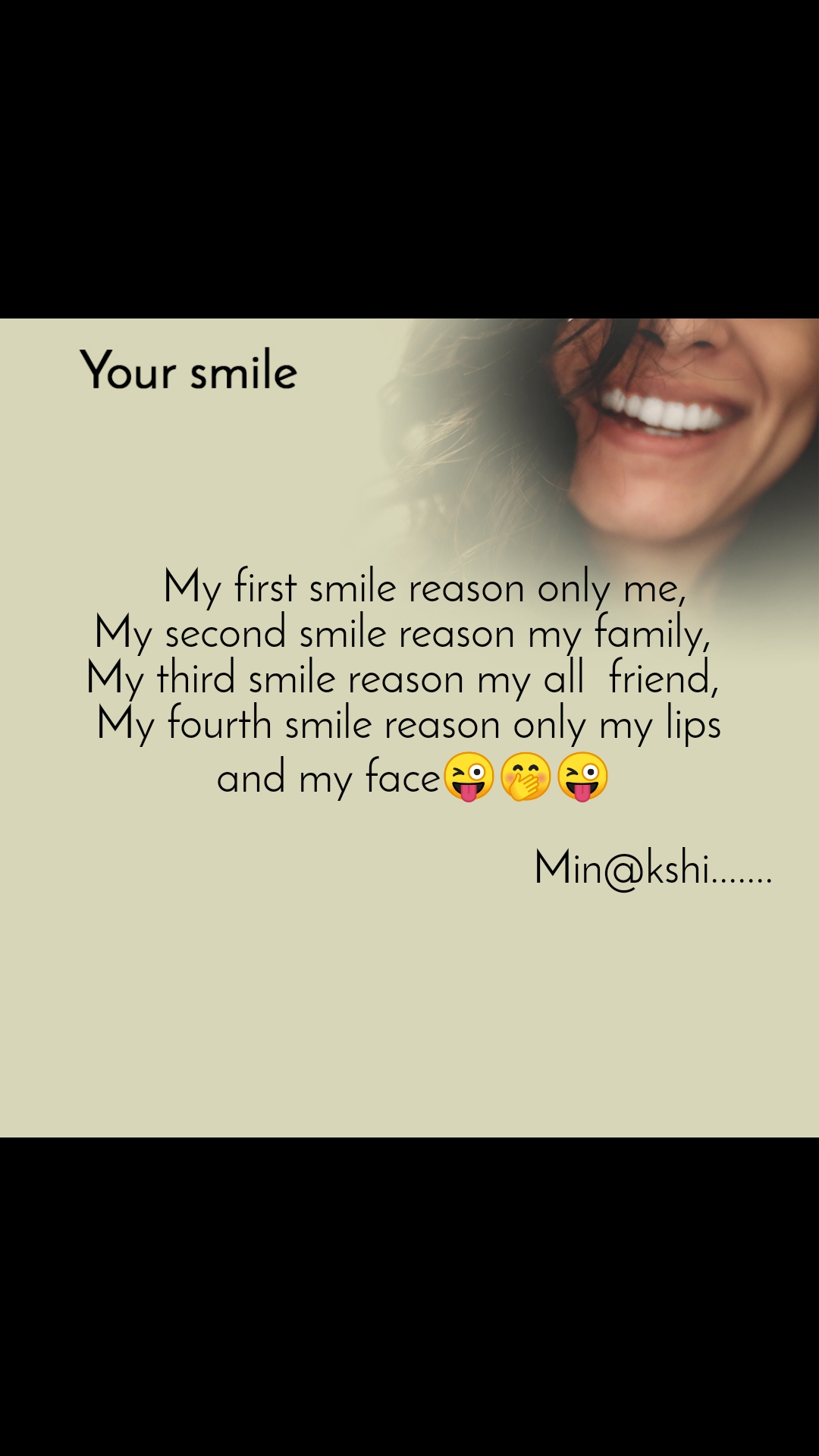 Your smile      My first smile reason only me,  My second smile reason my family,  My third smile reason my all  friend,  My fourth smile reason only my lips  and my face😜🤭😜                                             Min@kshi.......