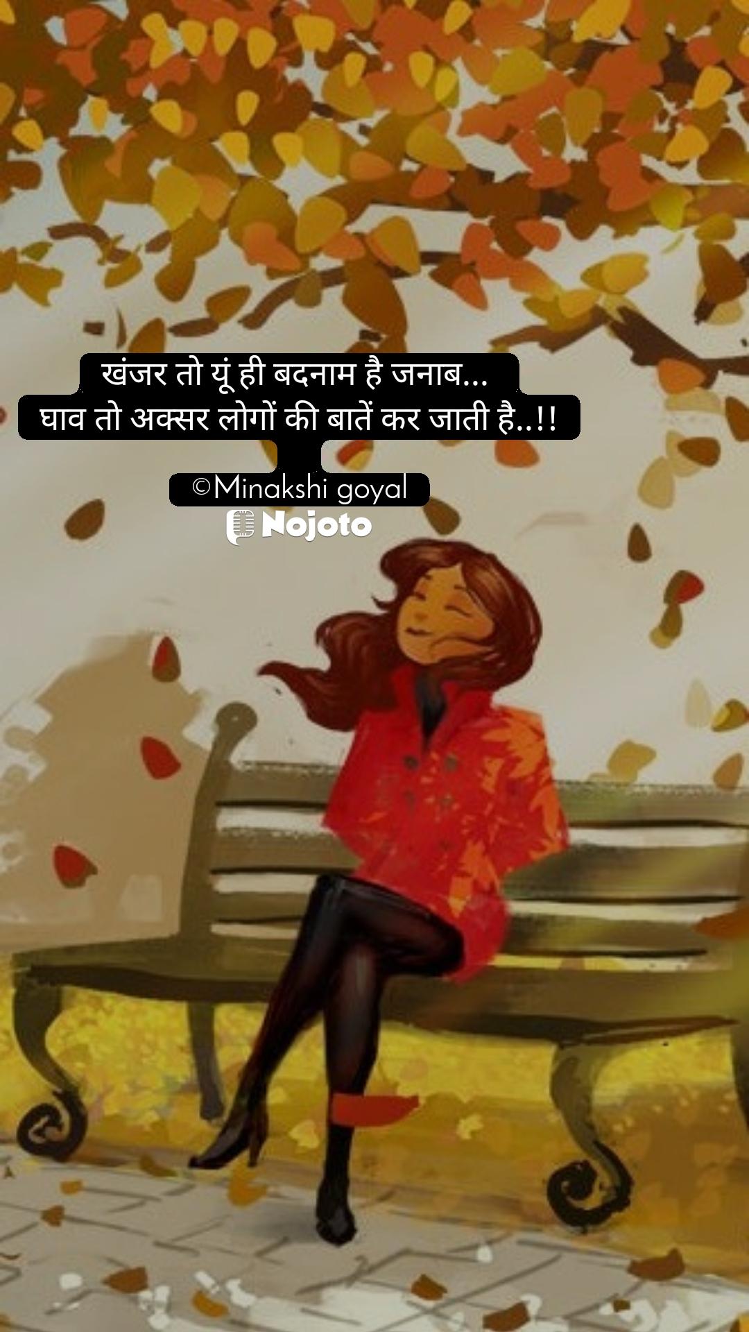 खंजर तो यूं ही बदनाम है जनाब...  घाव तो अक्सर लोगों की बातें कर जाती है..!!  ©Minakshi goyal