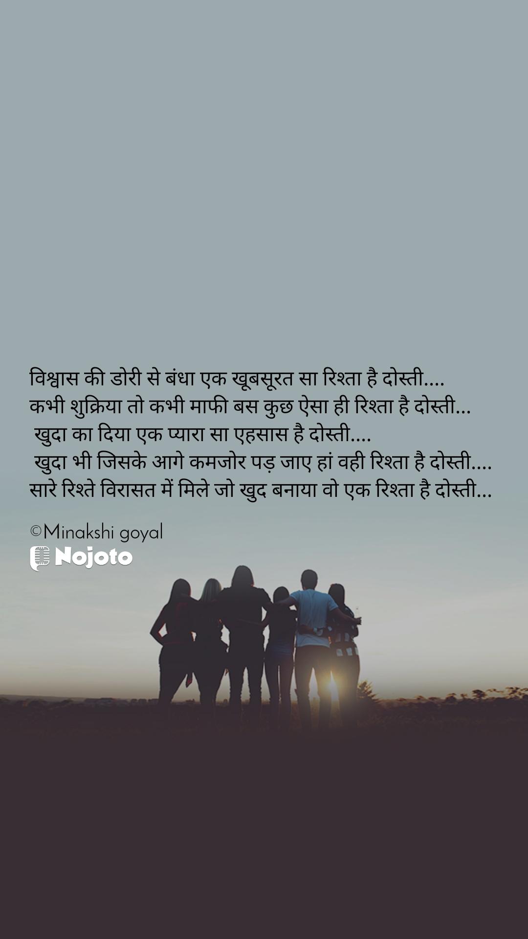 विश्वास की डोरी से बंधा एक खूबसूरत सा रिश्ता है दोस्ती....  कभी शुक्रिया तो कभी माफी बस कुछ ऐसा ही रिश्ता है दोस्ती...   खुदा का दिया एक प्यारा सा एहसास है दोस्ती....   खुदा भी जिसके आगे कमजोर पड़ जाए हां वही रिश्ता है दोस्ती.... सारे रिश्ते विरासत में मिले जो खुद बनाया वो एक रिश्ता है दोस्ती...  ©Minakshi goyal