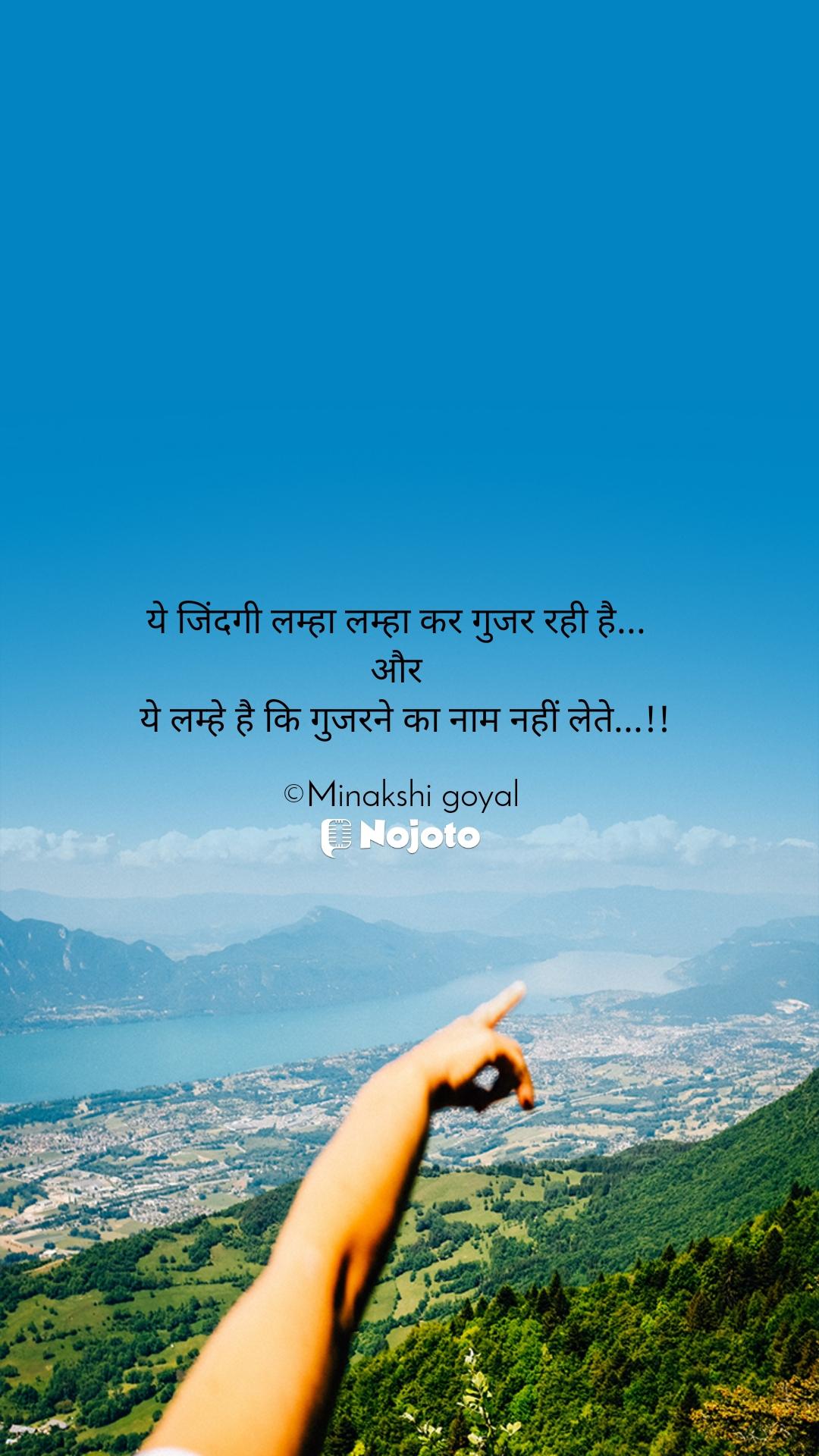 ये जिंदगी लम्हा लम्हा कर गुजर रही है...  और   ये लम्हे है कि गुजरने का नाम नहीं लेते...!!  ©Minakshi goyal