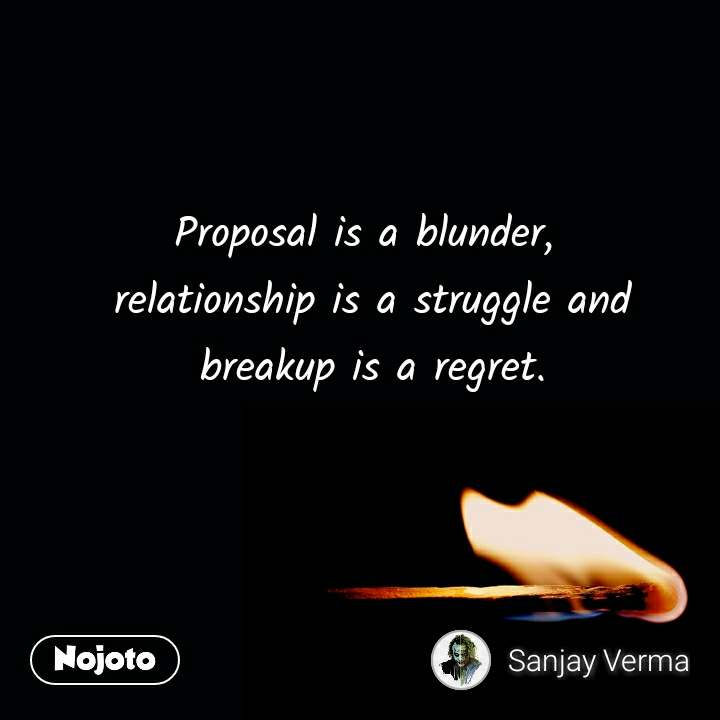 Proposal is a blunder,  relationship is a struggle and  breakup is a regret.