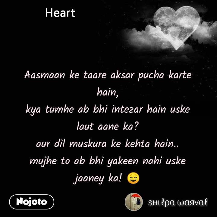 Heart Aasmaan ke taare aksar pucha karte hain, kya tumhe ab bhi intezar hain uske laut aane ka? aur dil muskura ke kehta hain.. mujhe to ab bhi yakeen nahi uske jaaney ka!😌