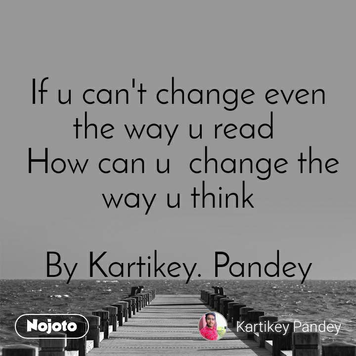If u can't change even  the way u read   How can u  change the way u think  By Kartikey. Pandey
