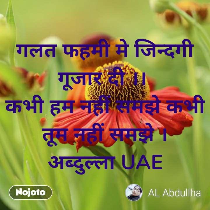 गलत फहमी मे जिन्दगी गूजार दी ।।  कभी हम नहीं समझे कभी तूम नहीं समझे । अब्दुल्ला UAE