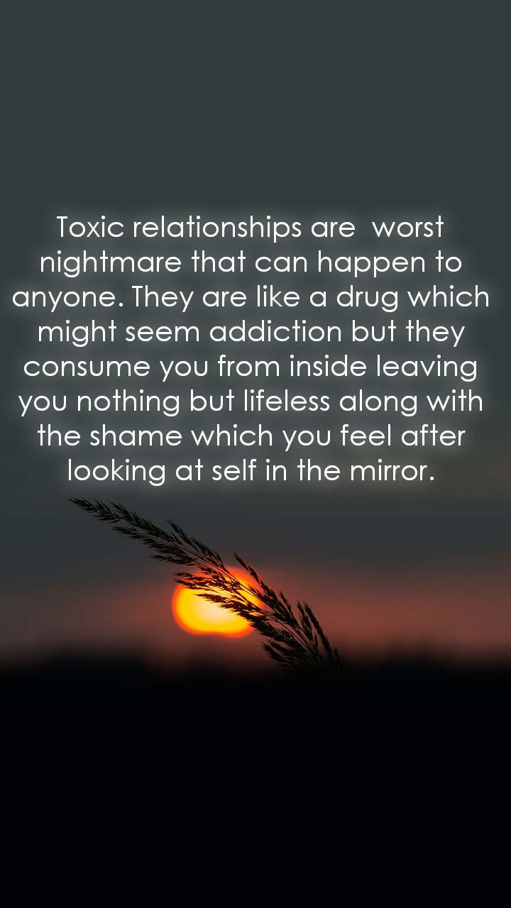 Toxic relationships are  worst nightmare that can happen to anyone. They are like a drug which might seem addiction but they consume you from inside leaving you nothing but lifeless along with the shame which you feel after looking at self in the mirror.