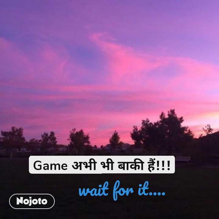 Game अभी भी बाकी हैं!!! wait for it....