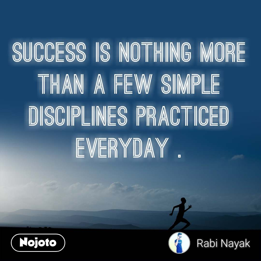 Success is nothing more than a few simple disciplines practiced everyday .