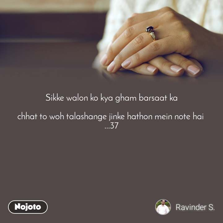 Sikke walon ko kya gham barsaat ka   chhat to woh talashange jinke hathon mein note hai  ...37