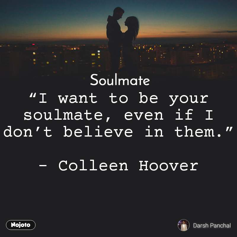 """Soulmate """"I want to be your soulmate, even if I don't believe in them.""""  – Colleen Hoover"""