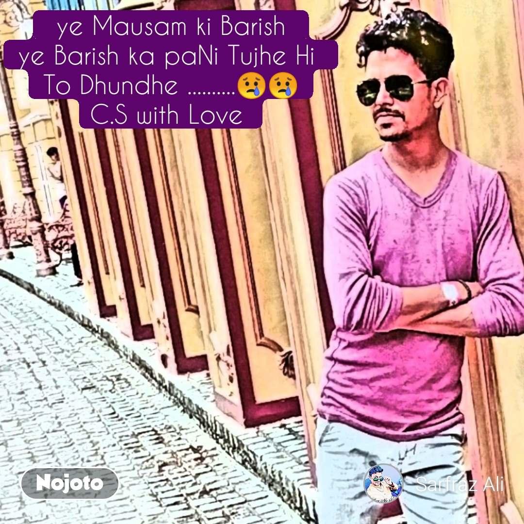 ye Mausam ki Barish  ye Barish ka paNi Tujhe Hi  To Dhundhe ..........😢😢 C.S with Love