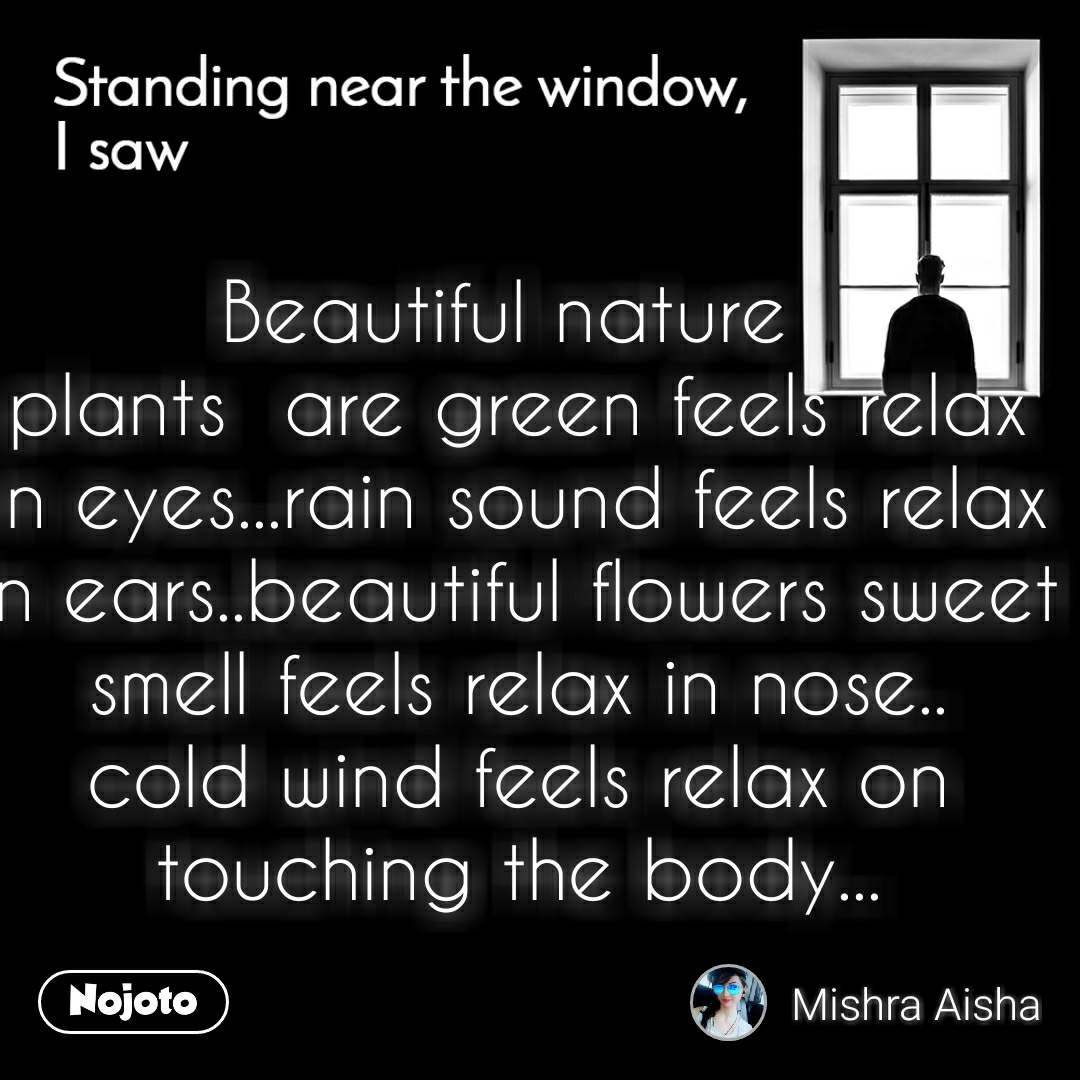 Standing near the window, I saw Beautiful nature  plants  are green feels relax in eyes...rain sound feels relax in ears..beautiful flowers sweet smell feels relax in nose.. cold wind feels relax on touching the body...