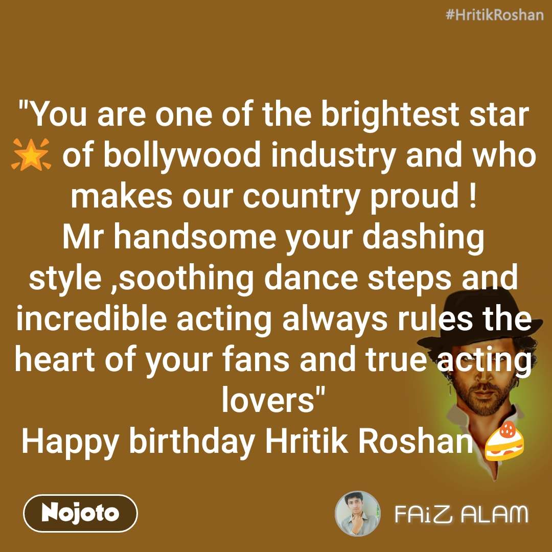 "#HrithikRoshan ""You are one of the brightest star 🌟 of bollywood industry and who makes our country proud ! Mr handsome your dashing style ,soothing dance steps and incredible acting always rules the heart of your fans and true acting lovers"" Happy birthday Hritik Roshan 🍰"