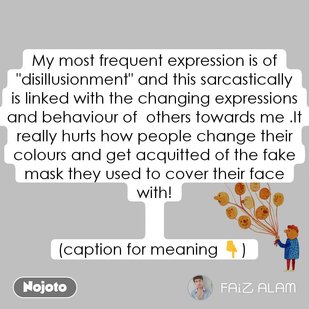 """My most frequent expression is of """"disillusionment"""" and this sarcastically is linked with the changing expressions and behaviour of  others towards me .It really hurts how people change their colours and get acquitted of the fake mask they used to cover their face with!   (caption for meaning 👇)"""