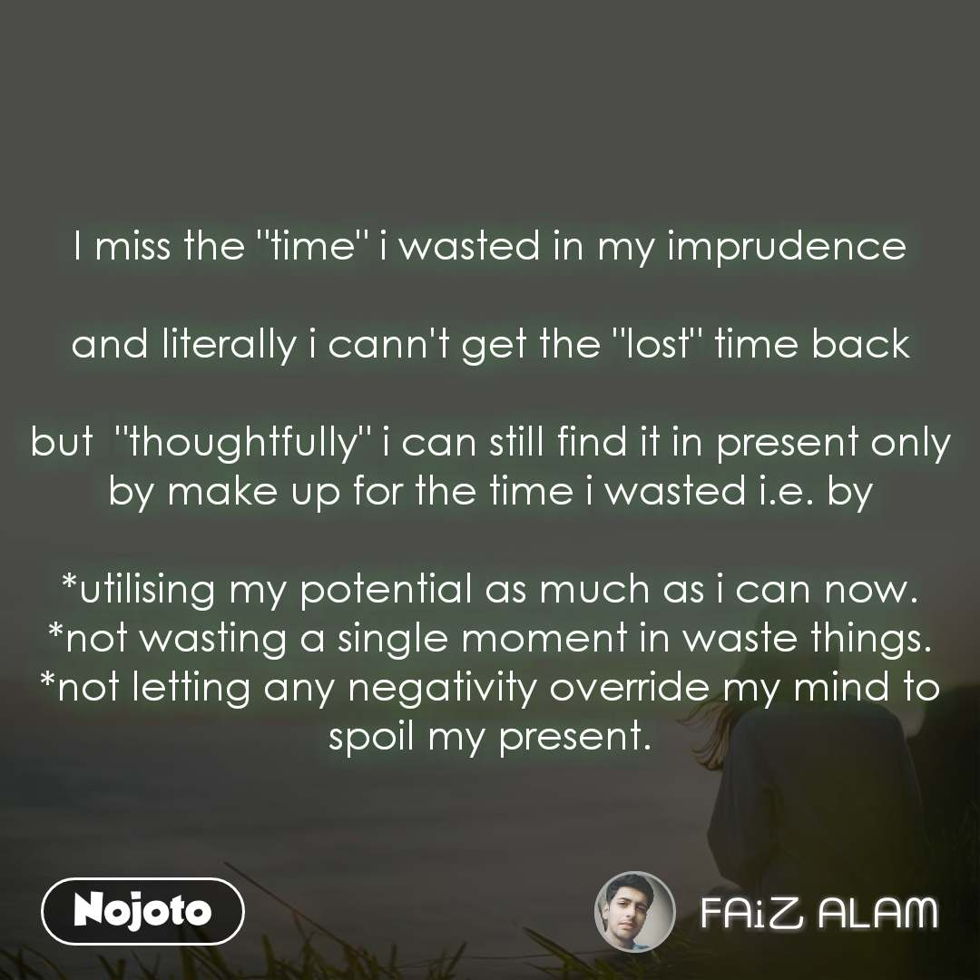 """I miss the """"time"""" i wasted in my imprudence  and literally i cann't get the """"lost"""" time back  but  """"thoughtfully"""" i can still find it in present only by make up for the time i wasted i.e. by  *utilising my potential as much as i can now. *not wasting a single moment in waste things. *not letting any negativity override my mind to spoil my present."""