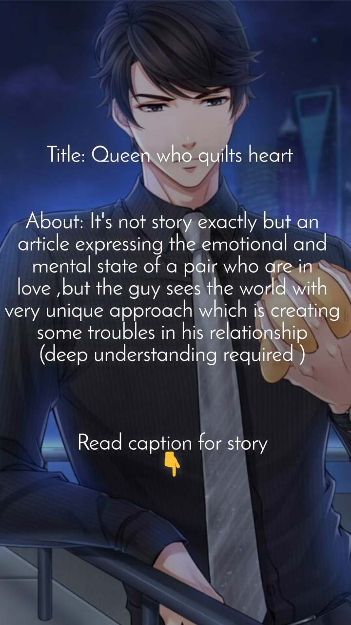 Title: Queen who quilts heart    About: It's not story exactly but an article expressing the emotional and mental state of a pair who are in love ,but the guy sees the world with very unique approach which is creating some troubles in his relationship (deep understanding required )    Read caption for story 👇