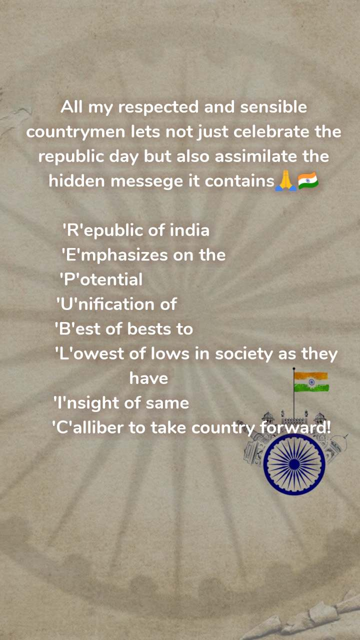 All my respected and sensible countrymen lets not just celebrate the republic day but also assimilate the hidden messege it contains🙏🇮🇳  'R'epublic of india                            'E'mphasizes on the                          'P'otential                                             'U'nification of                                         'B'est of bests to                                 'L'owest of lows in society as they have               'I'nsight of same                                 'C'alliber to take country forward!