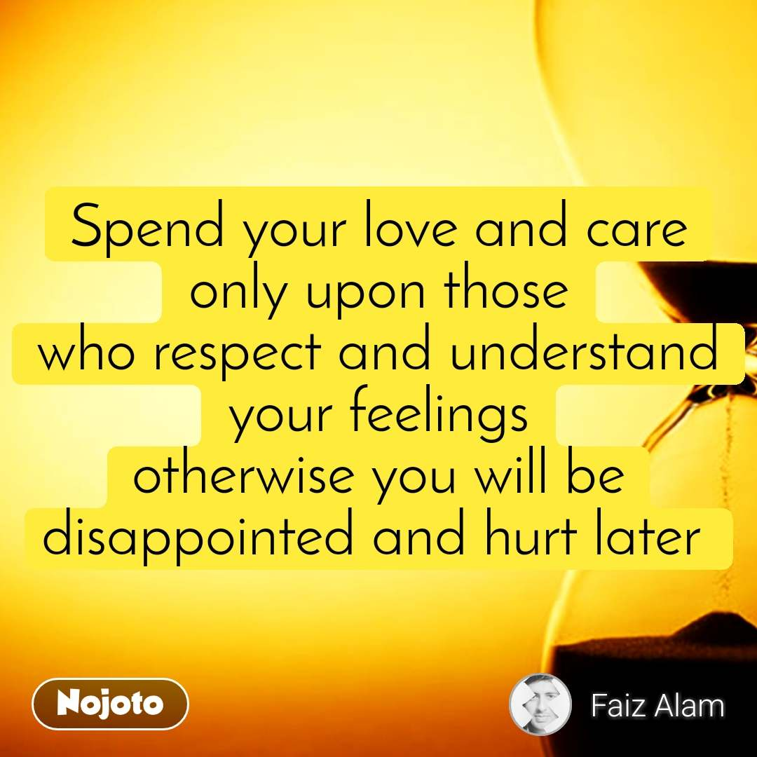 Spend your love and care only upon those who respect and understand your feelings otherwise you will be disappointed and hurt later