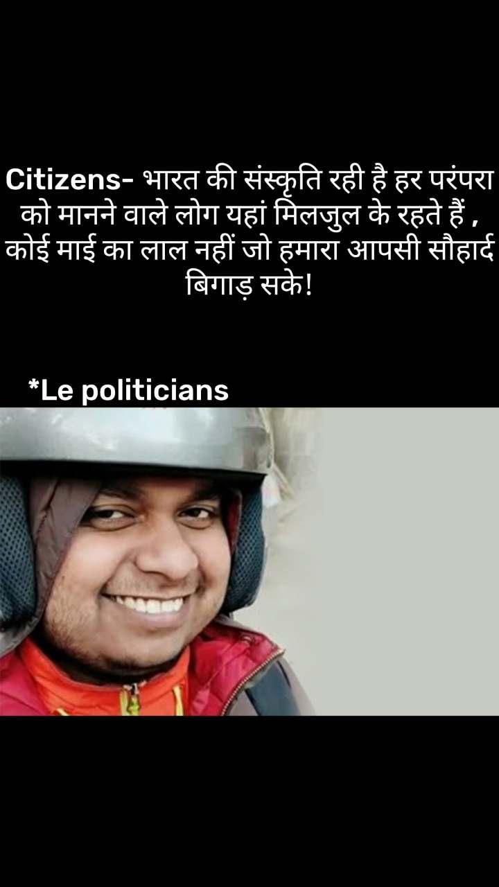 Citizens- भारत की संस्कृति रही है हर परंपरा को मानने वाले लोग यहां मिलजुल के रहते हैं , कोई माई का लाल नहीं जो हमारा आपसी सौहार्द बिगाड़ सके!          *Le politicians