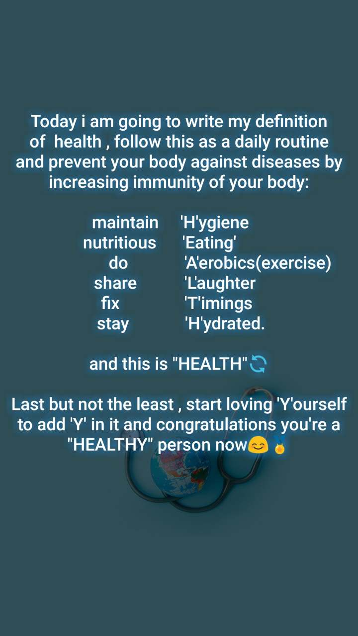 "Today i am going to write my definition of  health , follow this as a daily routine and prevent your body against diseases by increasing immunity of your body:  maintain     'H'ygiene            nutritious      'Eating'                                           do             'A'erobics(exercise)        share           'L'aughter   fix               'T'imings    stay             'H'ydrated.   and this is ""HEALTH""🔄  Last but not the least , start loving 'Y'ourself  to add 'Y' in it and congratulations you're a ""HEALTHY"" person now😊🏅"