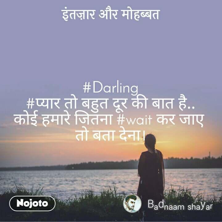 इंतज़ार और मोहब्बत #Darling #प्यार तो बहुत दूर की बात है.. कोई हमारे जितना #wait कर जाए  तो बता देना।