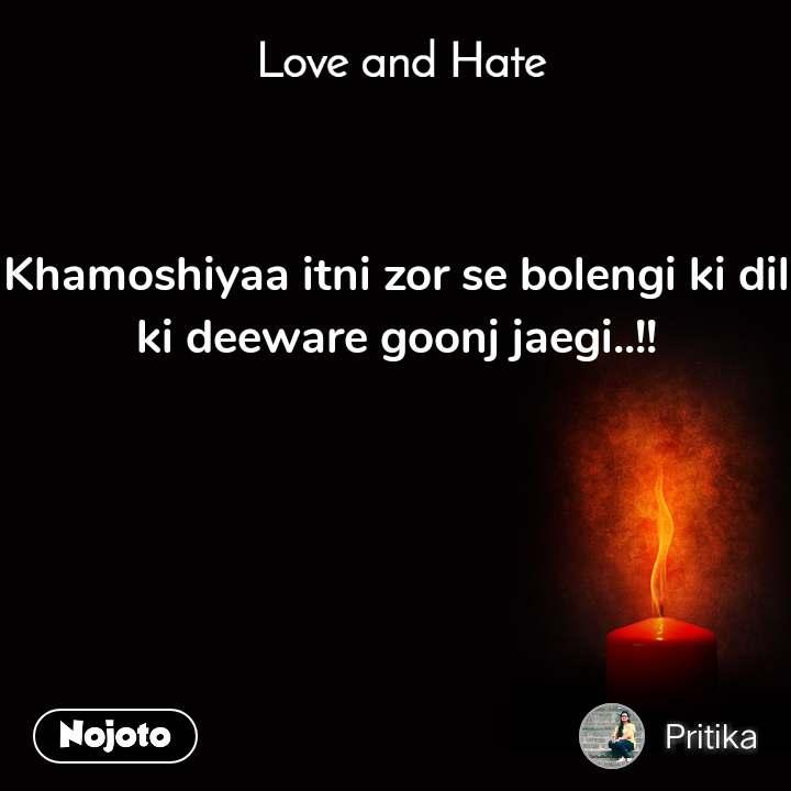 Love and Hate Khamoshiyaa itni zor se bolengi ki dil ki deeware goonj jaegi..!!