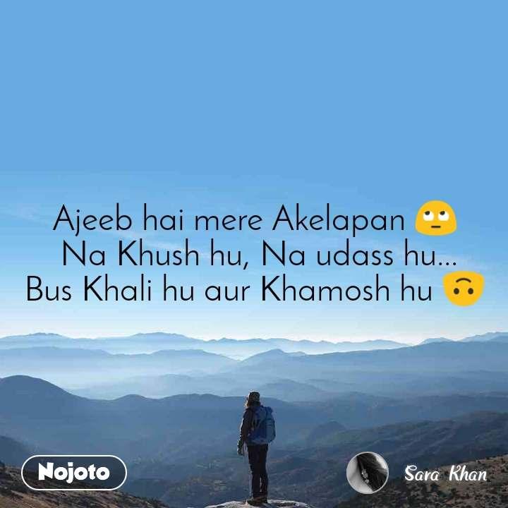 Ajeeb hai mere Akelapan 🙄  Na Khush hu, Na udass hu... Bus Khali hu aur Khamosh hu 🙃