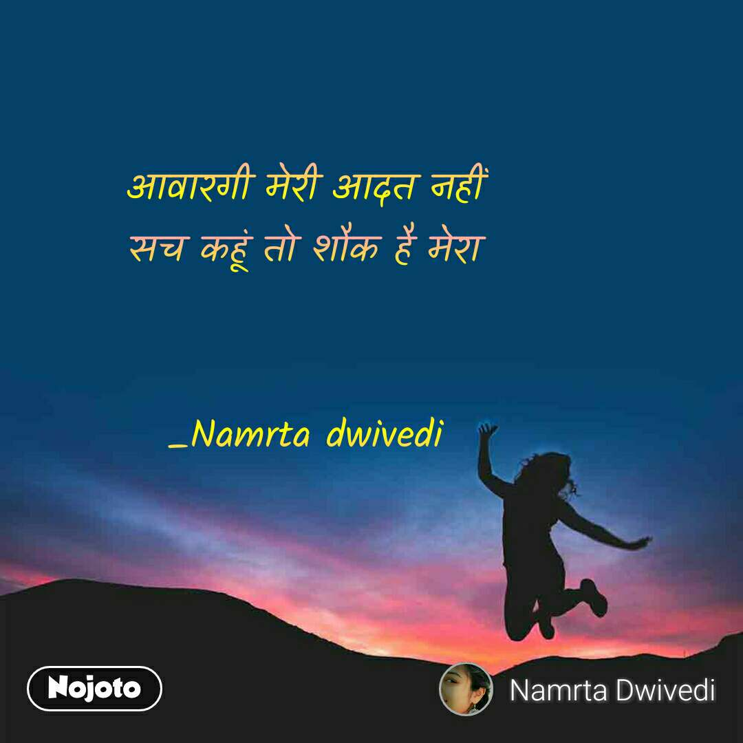 आवारगी मेरी आदत नहीं सच कहूं तो शौक है मेरा   _Namrta dwivedi